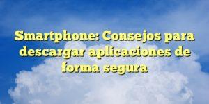 Smartphone: Consejos para descargar aplicaciones de forma segura